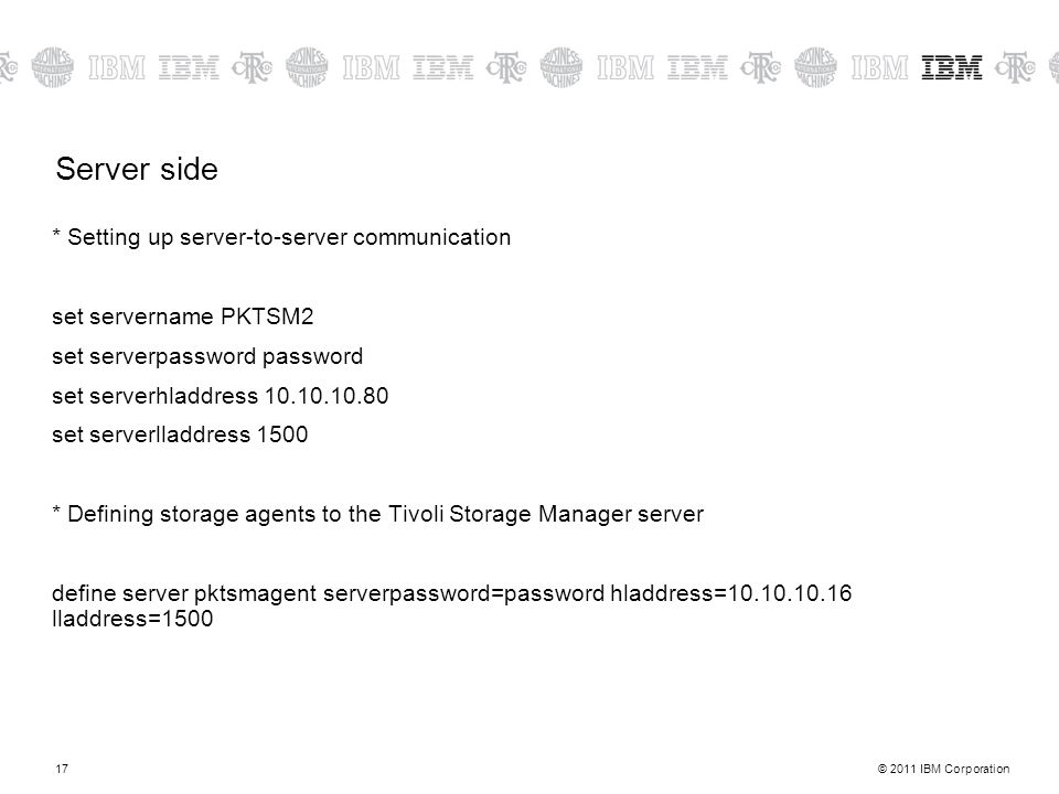 © 2011 IBM Corporation17 Server side * Setting up server-to-server communication set servername PKTSM2 set serverpassword password set serverhladdress