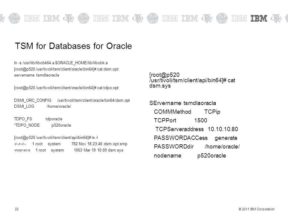 © 2011 IBM Corporation22 TSM for Databases for Oracle ln -s /usr/lib/libobk64.a $ORACLE_HOME/lib/libobk.a [root@p520 /usr/tivoli/tsm/client/oracle/bin64]# cat dsm.opt servername tsmdlaoracla [root@p520 /usr/tivoli/tsm/client/oracle/bin64]# cat tdpo.opt DSMI_ORC_CONFIG /usr/tivoli/tsm/client/oracle/bin64/dsm.opt DSMI_LOG /home/oracle/ TDPO_FS tdporacle *TDPO_NODE p520oracle [root@p520 /usr/tivoli/tsm/client/api/bin64]# ls -l -r--r--r-- 1 root system 782 Nov 18 23:46 dsm.opt.smp -rwxr-xr-x 1 root system 1063 Mar 19 10:09 dsm.sys [root@p520 /usr/tivoli/tsm/client/api/bin64]# cat dsm.sys SErvername tsmdlaoracla COMMMethod TCPip TCPPort 1500 TCPServeraddress 10.10.10.80 PASSWORDACCess generate PASSWORDdir /home/oracle/ nodename p520oracle