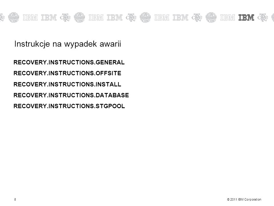 © 2011 IBM Corporation8 Instrukcje na wypadek awarii RECOVERY.INSTRUCTIONS.GENERAL RECOVERY.INSTRUCTIONS.OFFSITE RECOVERY.INSTRUCTIONS.INSTALL RECOVER