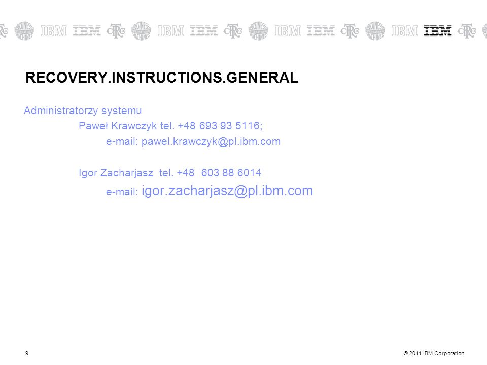 © 2011 IBM Corporation9 RECOVERY.INSTRUCTIONS.GENERAL Administratorzy systemu Paweł Krawczyk tel.