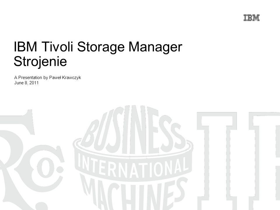 IBM Tivoli Storage Manager Strojenie A Presentation by Paweł Krawczyk June 8, 2011