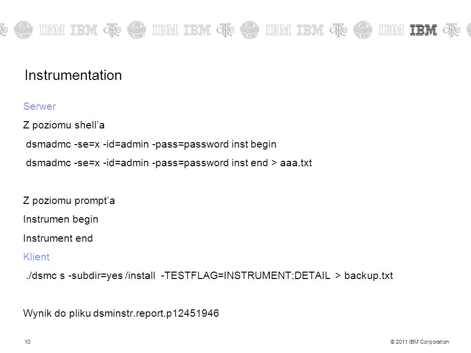 © 2011 IBM Corporation10 Instrumentation Serwer Z poziomu shella dsmadmc -se=x -id=admin -pass=password inst begin dsmadmc -se=x -id=admin -pass=passw