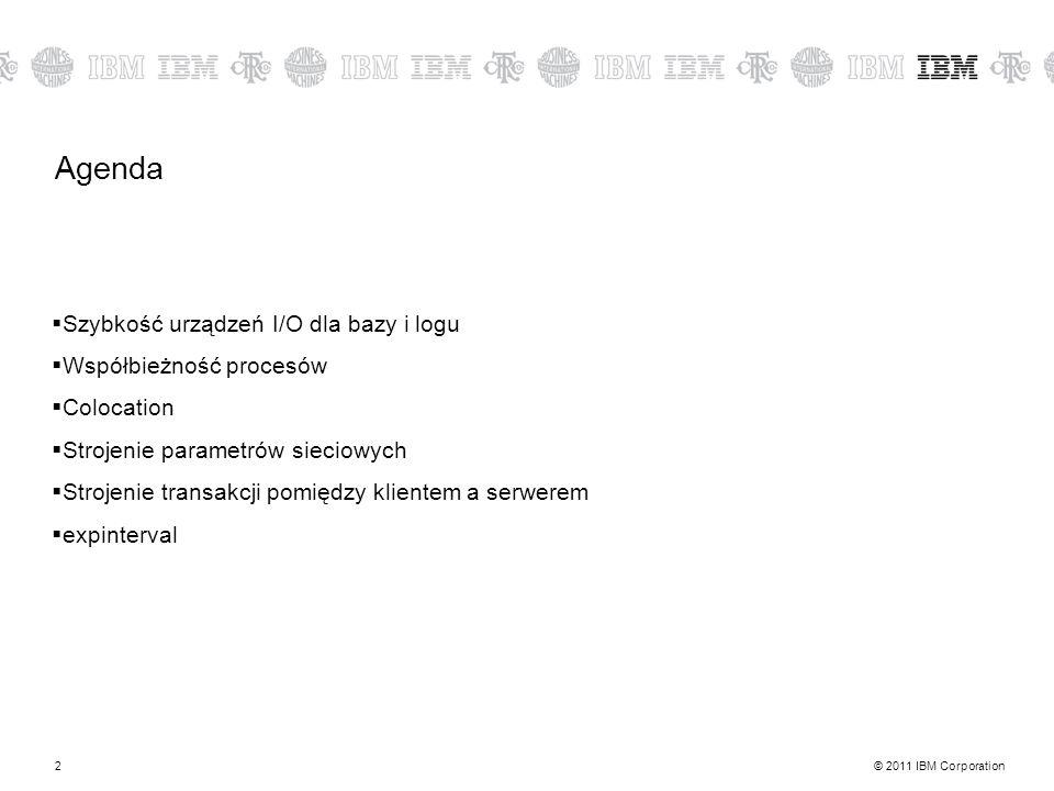 © 2011 IBM Corporation2 Agenda Szybkość urządzeń I/O dla bazy i logu Współbieżność procesów Colocation Strojenie parametrów sieciowych Strojenie transakcji pomiędzy klientem a serwerem expinterval