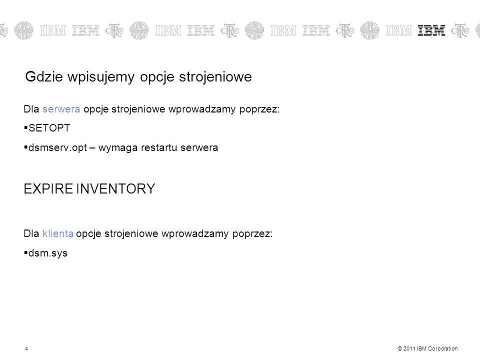 © 2011 IBM Corporation4 Gdzie wpisujemy opcje strojeniowe Dla serwera opcje strojeniowe wprowadzamy poprzez: SETOPT dsmserv.opt – wymaga restartu serwera EXPIRE INVENTORY Dla klienta opcje strojeniowe wprowadzamy poprzez: dsm.sys