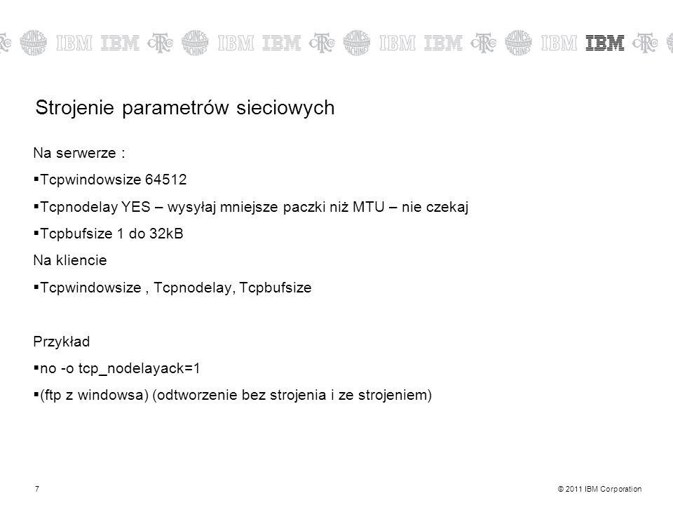 © 2011 IBM Corporation7 Strojenie parametrów sieciowych Na serwerze : Tcpwindowsize 64512 Tcpnodelay YES – wysyłaj mniejsze paczki niż MTU – nie czekaj Tcpbufsize 1 do 32kB Na kliencie Tcpwindowsize, Tcpnodelay, Tcpbufsize Przykład no -o tcp_nodelayack=1 (ftp z windowsa) (odtworzenie bez strojenia i ze strojeniem)