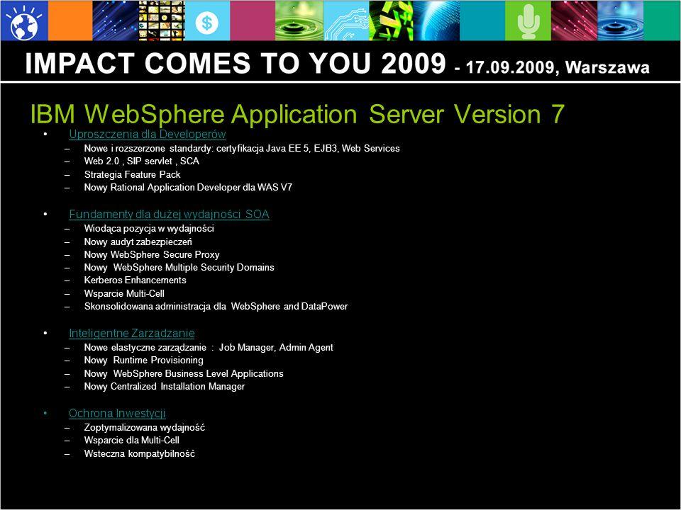 IBM WebSphere Application Server Version 7 Uproszczenia dla DeveloperówUproszczenia dla Developerów –Nowe i rozszerzone standardy: certyfikacja Java EE 5, EJB3, Web Services –Web 2.0, SIP servlet, SCA –Strategia Feature Pack –Nowy Rational Application Developer dla WAS V7 Fundamenty dla dużej wydajności SOAFundamenty dla dużej wydajności SOA –Wiodąca pozycja w wydajności –Nowy audyt zabezpieczeń –Nowy WebSphere Secure Proxy –Nowy WebSphere Multiple Security Domains –Kerberos Enhancements –Wsparcie Multi-Cell –Skonsolidowana administracja dla WebSphere and DataPower Inteligentne ZarządzanieInteligentne Zarządzanie –Nowe elastyczne zarządzanie : Job Manager, Admin Agent –Nowy Runtime Provisioning –Nowy WebSphere Business Level Applications –Nowy Centralized Installation Manager Ochrona Inwestycji –Zoptymalizowana wydajność –Wsparcie dla Multi-Cell –Wsteczna kompatybilność