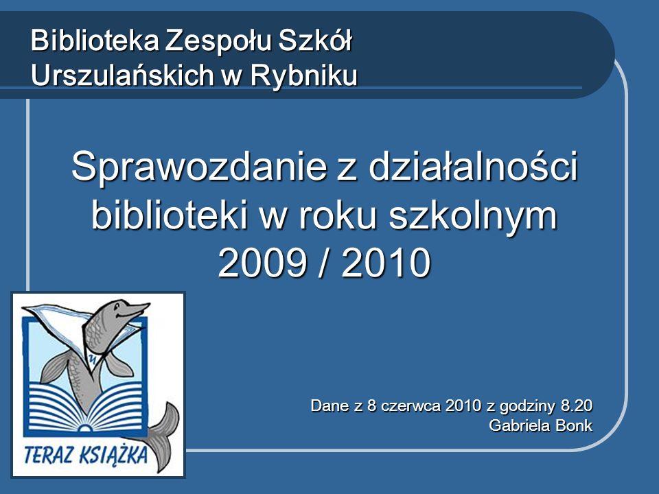 Sprawozdanie z działalności biblioteki w roku szkolnym 2009 / 2010 Biblioteka Zespołu Szkół Urszulańskich w Rybniku Dane z 8 czerwca 2010 z godziny 8.20 Gabriela Bonk