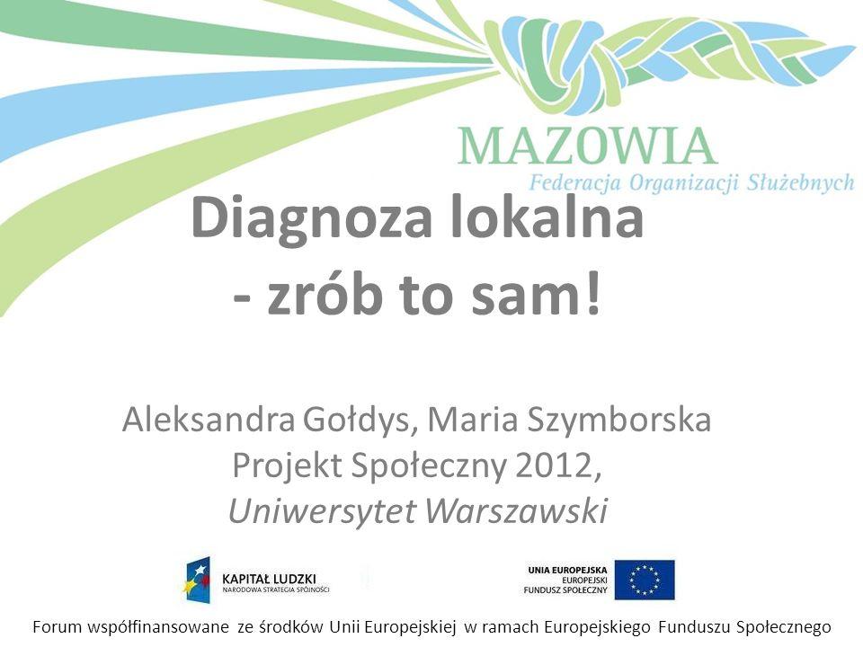Diagnoza lokalna - zrób to sam! Aleksandra Gołdys, Maria Szymborska Projekt Społeczny 2012, Uniwersytet Warszawski Forum współfinansowane ze środków U