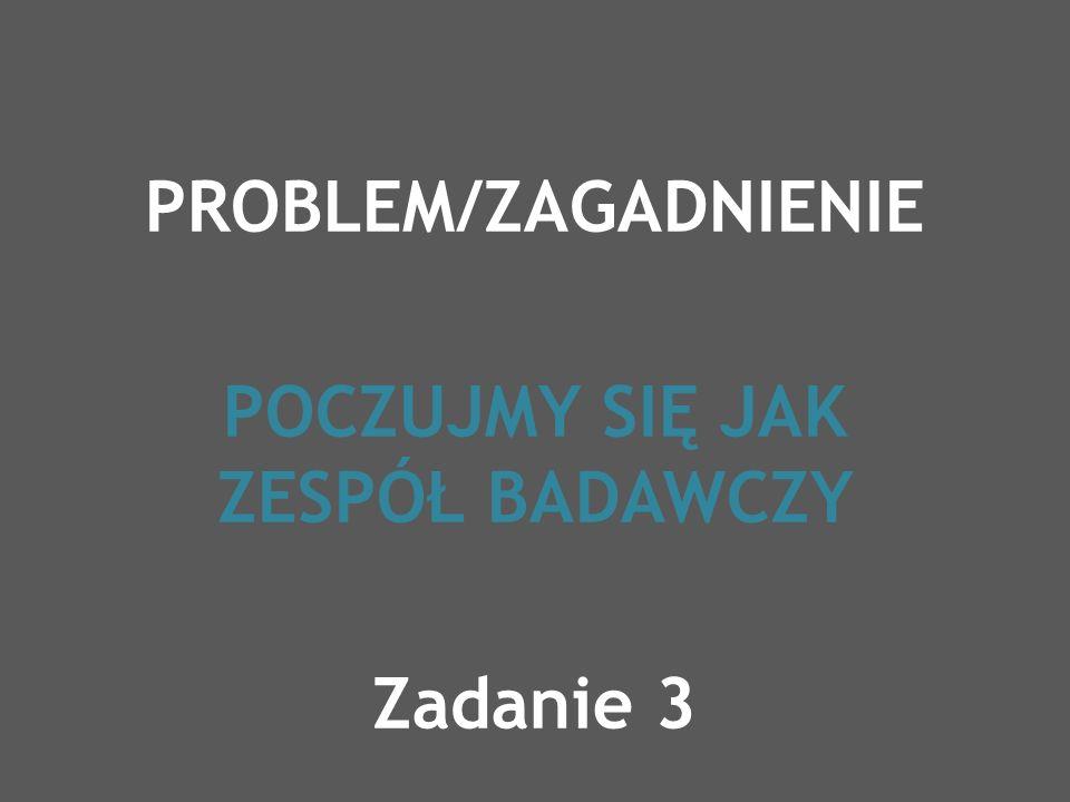 PROBLEM/ZAGADNIENIE POCZUJMY SIĘ JAK ZESPÓŁ BADAWCZY Zadanie 3