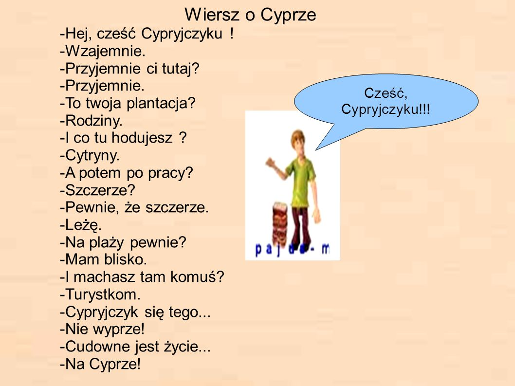 Wiersz o Cyprze -Hej, cześć Cypryjczyku ! -Wzajemnie. -Przyjemnie ci tutaj? -Przyjemnie. -To twoja plantacja? -Rodziny. -I co tu hodujesz ? -Cytryny.