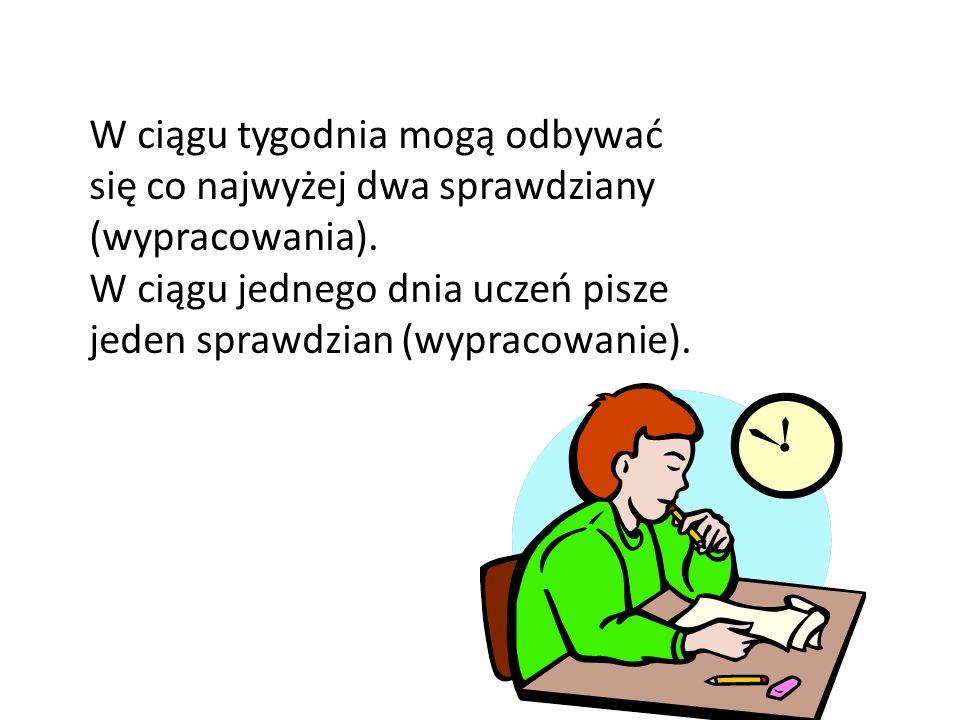 W ciągu tygodnia mogą odbywać się co najwyżej dwa sprawdziany (wypracowania). W ciągu jednego dnia uczeń pisze jeden sprawdzian (wypracowanie).