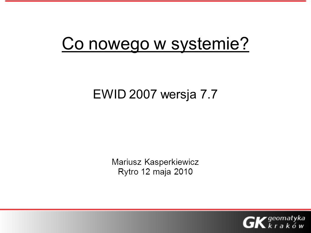 Co nowego w systemie? EWID 2007 wersja 7.7 Mariusz Kasperkiewicz Rytro 12 maja 2010