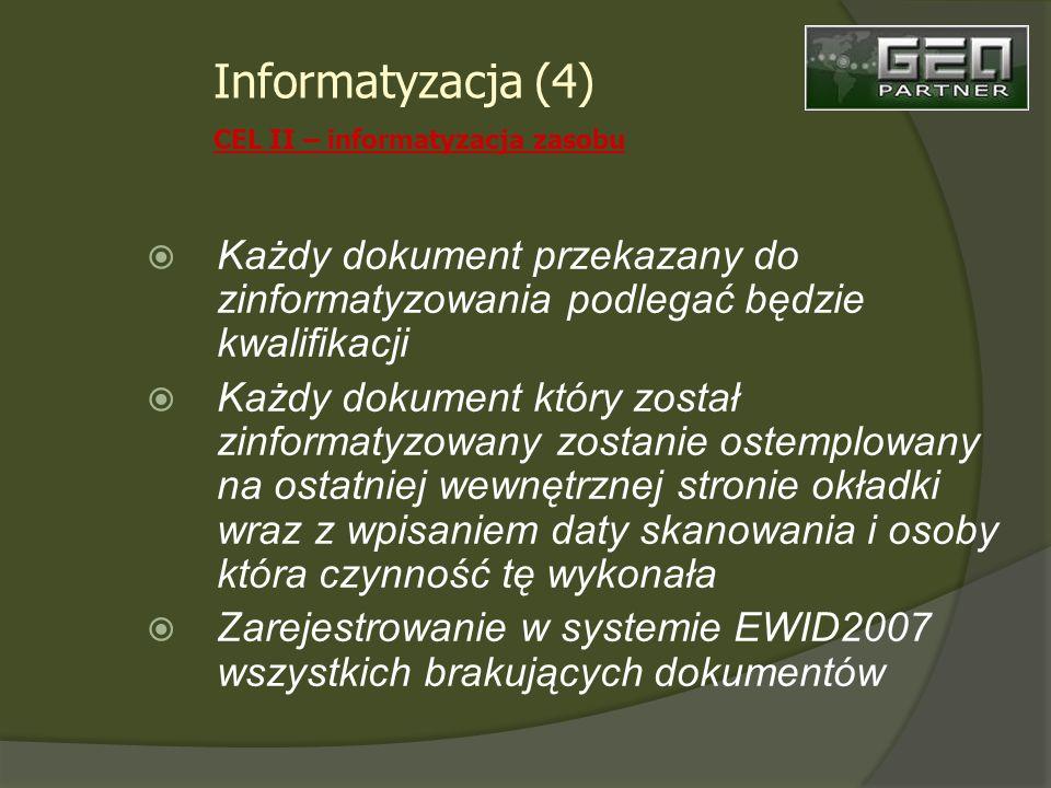 Każdy dokument przekazany do zinformatyzowania podlegać będzie kwalifikacji Każdy dokument który został zinformatyzowany zostanie ostemplowany na ostatniej wewnętrznej stronie okładki wraz z wpisaniem daty skanowania i osoby która czynność tę wykonała Zarejestrowanie w systemie EWID2007 wszystkich brakujących dokumentów Informatyzacja (4) CEL II – informatyzacja zasobu