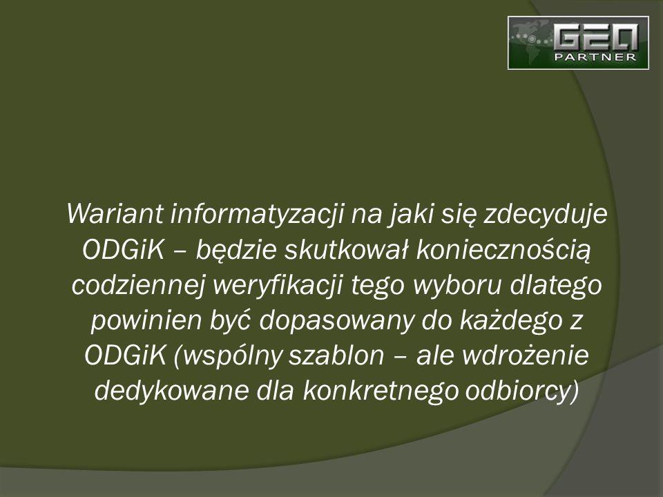 Wariant informatyzacji na jaki się zdecyduje ODGiK – będzie skutkował koniecznością codziennej weryfikacji tego wyboru dlatego powinien być dopasowany do każdego z ODGiK (wspólny szablon – ale wdrożenie dedykowane dla konkretnego odbiorcy)