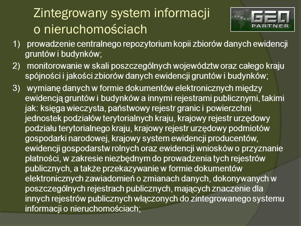 Zintegrowany system informacji o nieruchomościach 1) prowadzenie centralnego repozytorium kopii zbiorów danych ewidencji gruntów i budynków; 2) monitorowanie w skali poszczególnych województw oraz całego kraju spójności i jakości zbiorów danych ewidencji gruntów i budynków; 3) wymianę danych w formie dokumentów elektronicznych między ewidencją gruntów i budynków a innymi rejestrami publicznymi, takimi jak: księga wieczysta, państwowy rejestr granic i powierzchni jednostek podziałów terytorialnych kraju, krajowy rejestr urzędowy podziału terytorialnego kraju, krajowy rejestr urzędowy podmiotów gospodarki narodowej, krajowy system ewidencji producentów, ewidencji gospodarstw rolnych oraz ewidencji wniosków o przyznanie płatności, w zakresie niezbędnym do prowadzenia tych rejestrów publicznych, a także przekazywanie w formie dokumentów elektronicznych zawiadomień o zmianach danych, dokonywanych w poszczególnych rejestrach publicznych, mających znaczenie dla innych rejestrów publicznych włączonych do zintegrowanego systemu informacji o nieruchomościach;