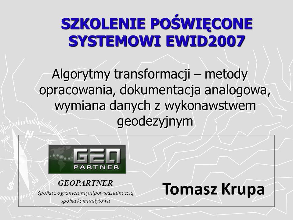SZKOLENIE POŚWIĘCONE SYSTEMOWI EWID2007 Algorytmy transformacji – metody opracowania, dokumentacja analogowa, wymiana danych z wykonawstwem geodezyjnym GEOPARTNER Spółka z ograniczoną odpowiedzialnością spółka komandytowa Tomasz Krupa