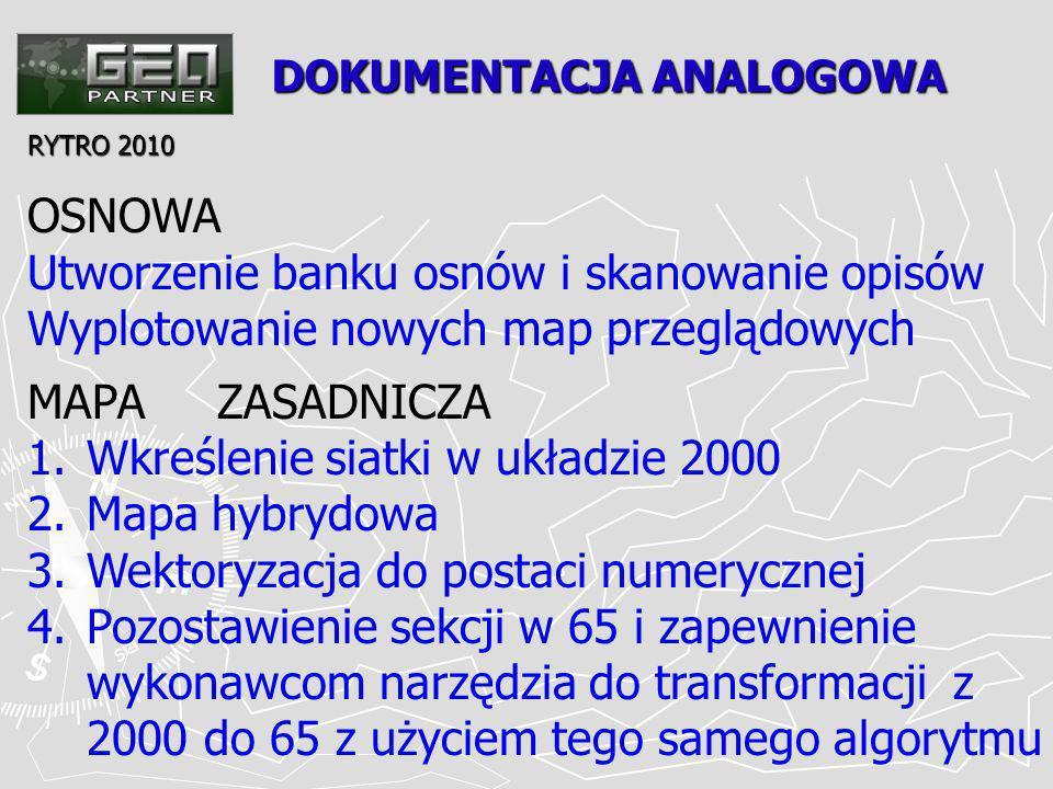 DOKUMENTACJA ANALOGOWA RYTRO 2010 OSNOWA Utworzenie banku osnów i skanowanie opisów Wyplotowanie nowych map przeglądowych MAPA ZASADNICZA 1.Wkreślenie siatki w układzie 2000 2.Mapa hybrydowa 3.Wektoryzacja do postaci numerycznej 4.Pozostawienie sekcji w 65 i zapewnienie wykonawcom narzędzia do transformacji z 2000 do 65 z użyciem tego samego algorytmu