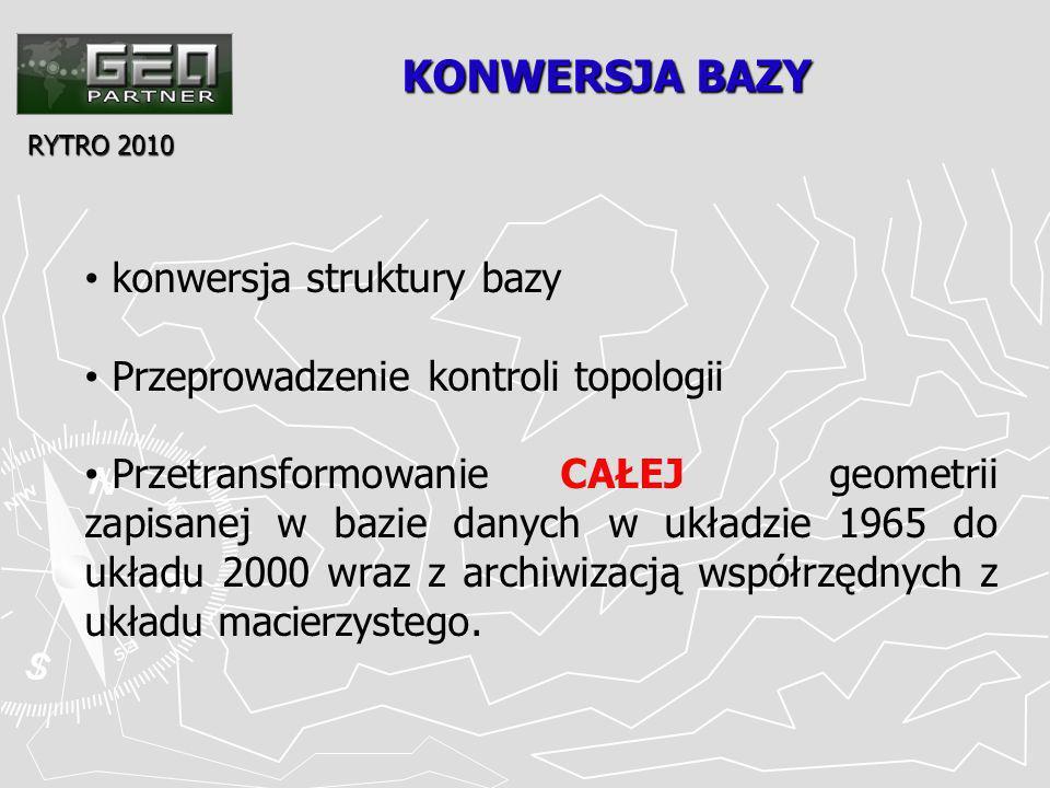 KONWERSJA BAZY RYTRO 2010 konwersja struktury bazy Przeprowadzenie kontroli topologii Przetransformowanie CAŁEJ geometrii zapisanej w bazie danych w układzie 1965 do układu 2000 wraz z archiwizacją współrzędnych z układu macierzystego.
