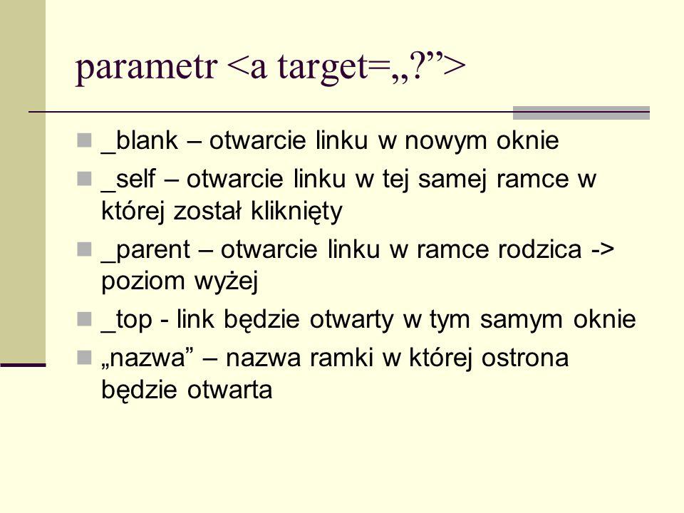 parametr _blank – otwarcie linku w nowym oknie _self – otwarcie linku w tej samej ramce w której został kliknięty _parent – otwarcie linku w ramce rodzica -> poziom wyżej _top - link będzie otwarty w tym samym oknie nazwa – nazwa ramki w której ostrona będzie otwarta