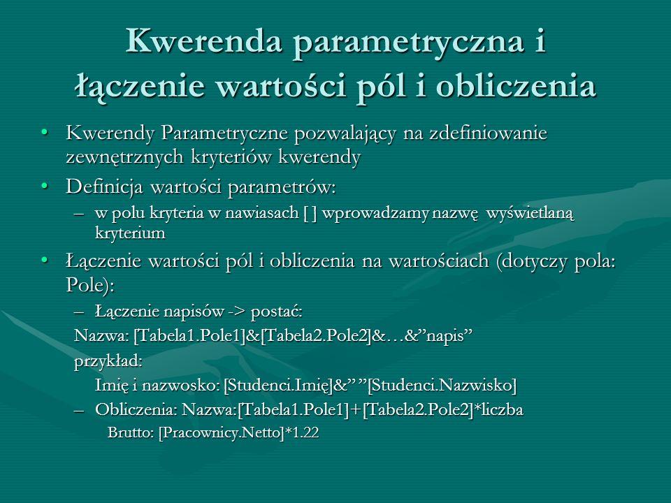 Kwerenda parametryczna i łączenie wartości pól i obliczenia Kwerendy Parametryczne pozwalający na zdefiniowanie zewnętrznych kryteriów kwerendyKwerend