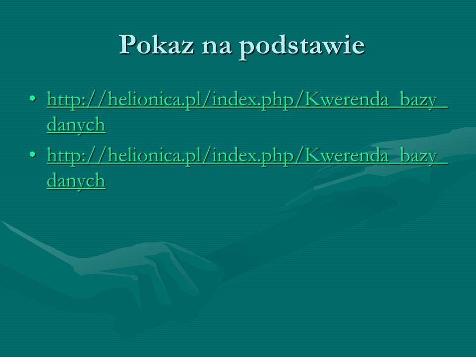 Pokaz na podstawie Pokaz na podstawie http://helionica.pl/index.php/Kwerenda_bazy_ danychhttp://helionica.pl/index.php/Kwerenda_bazy_ danychhttp://hel