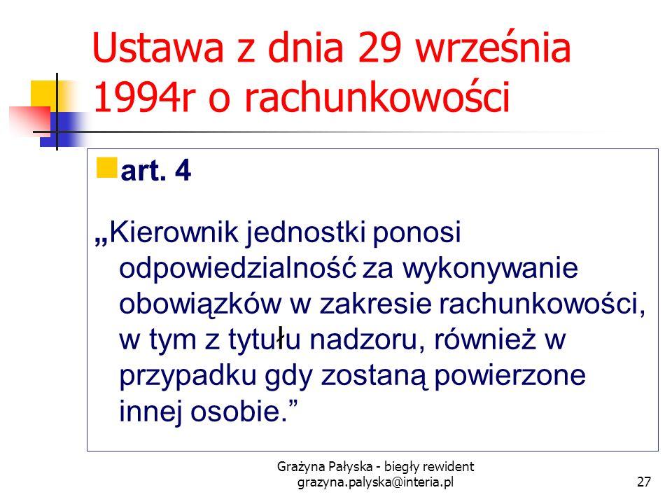 Grażyna Pałyska - biegły rewident grazyna.palyska@interia.pl27 Ustawa z dnia 29 września 1994r o rachunkowości art. 4 Kierownik jednostki ponosi odpow