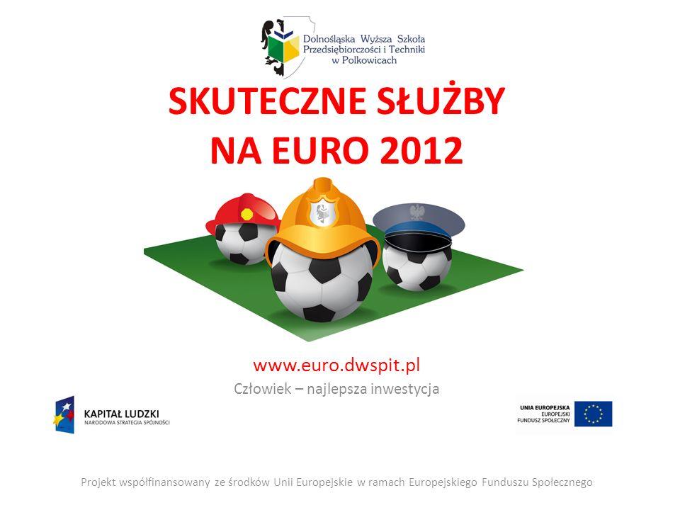 SKUTECZNE SŁUŻBY NA EURO 2012 www.euro.dwspit.pl Człowiek – najlepsza inwestycja Projekt współfinansowany ze środków Unii Europejskie w ramach Europejskiego Funduszu Społecznego