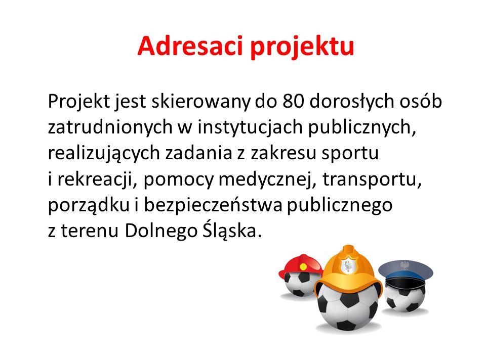 Adresaci projektu Projekt jest skierowany do 80 dorosłych osób zatrudnionych w instytucjach publicznych, realizujących zadania z zakresu sportu i rekreacji, pomocy medycznej, transportu, porządku i bezpieczeństwa publicznego z terenu Dolnego Śląska.