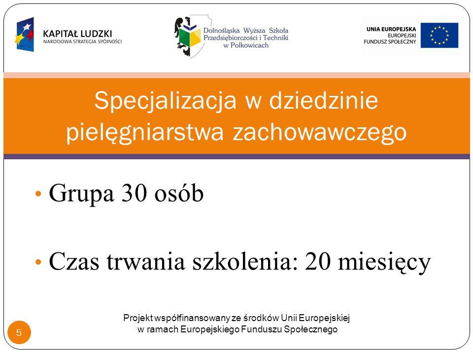 Grupa 30 osób Czas trwania szkolenia: 20 miesięcy Specjalizacja w dziedzinie pielęgniarstwa zachowawczego Projekt współfinansowany ze środków Unii Europejskiej w ramach Europejskiego Funduszu Społecznego 5