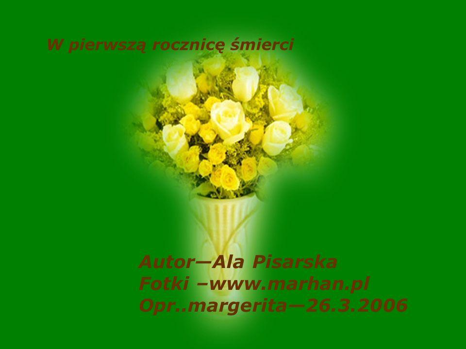 AutorAla Pisarska Fotki –www.marhan.pl Opr..margerita26.3.2006 W pierwszą rocznicę śmierci