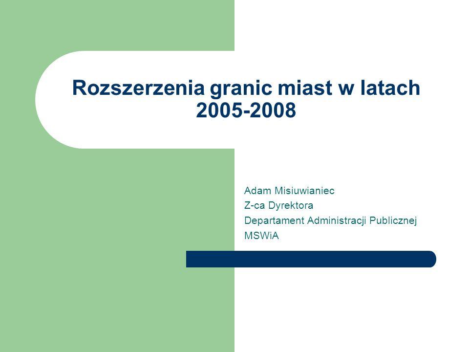 Rozszerzenia granic miast w latach 2005-2008 Adam Misiuwianiec Z-ca Dyrektora Departament Administracji Publicznej MSWiA
