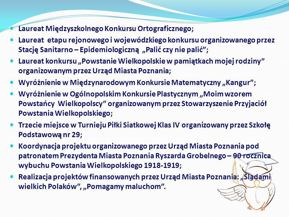 Laureat Międzyszkolnego Konkursu Ortograficznego; Laureat etapu rejonowego i wojewódzkiego konkursu organizowanego przez Stację Sanitarno – Epidemiolo