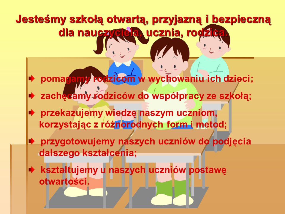 Jesteśmy szkołąotwartą, przyjazną i bezpieczną dla nauczyciela, ucznia, rodzica. Jesteśmy szkołą otwartą, przyjazną i bezpieczną dla nauczyciela, uczn