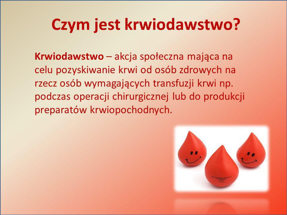 Czym jest krwiodawstwo? Krwiodawstwo – akcja społeczna mająca na celu pozyskiwanie krwi od osób zdrowych na rzecz osób wymagających transfuzji krwi np