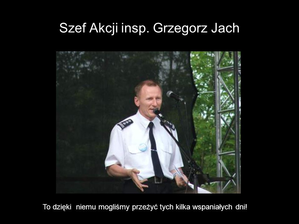 Szef Akcji insp. Grzegorz Jach To dzięki niemu mogliśmy przeżyć tych kilka wspaniałych dni!