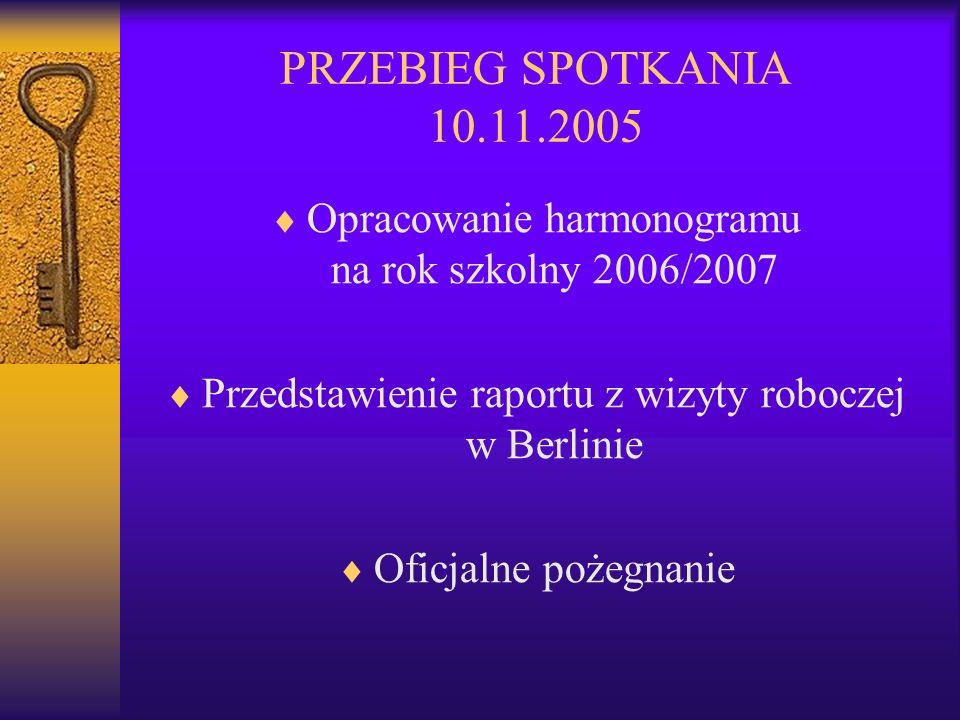 PRZEBIEG SPOTKANIA 10.11.2005 Opracowanie harmonogramu na rok szkolny 2006/2007 Przedstawienie raportu z wizyty roboczej w Berlinie Oficjalne pożegnanie