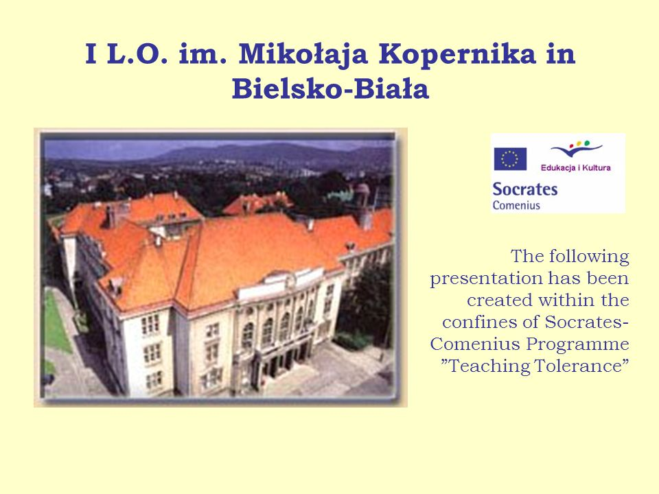I L.O. im. Mikołaja Kopernika in Bielsko-Biała The following presentation has been created within the confines of Socrates- Comenius Programme Teachin