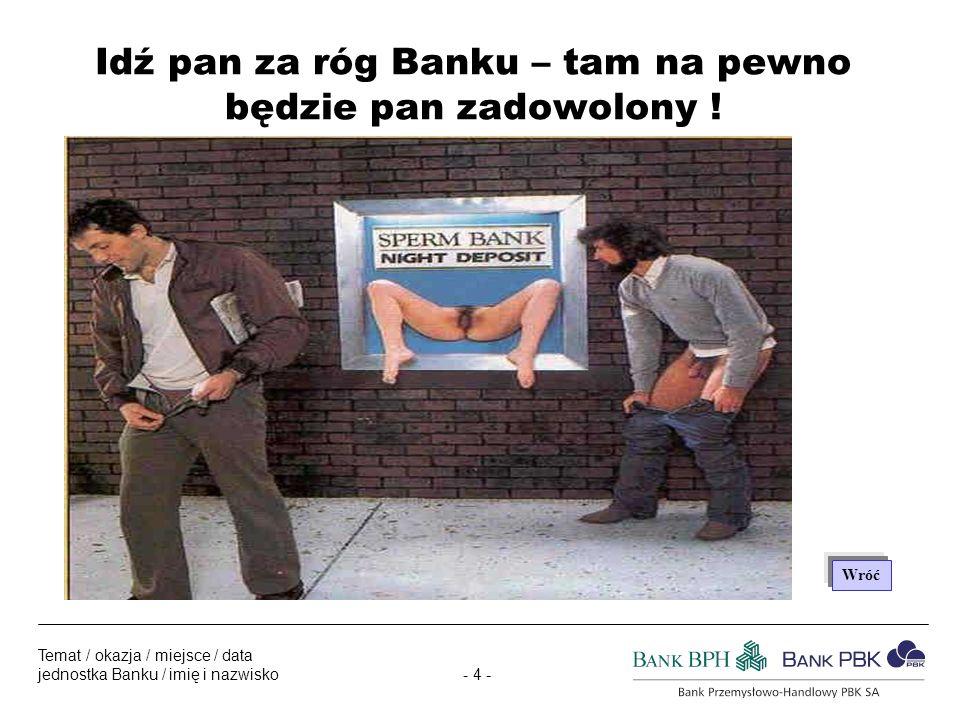 - 4 - Temat / okazja / miejsce / data jednostka Banku / imię i nazwisko Idź pan za róg Banku – tam na pewno będzie pan zadowolony .