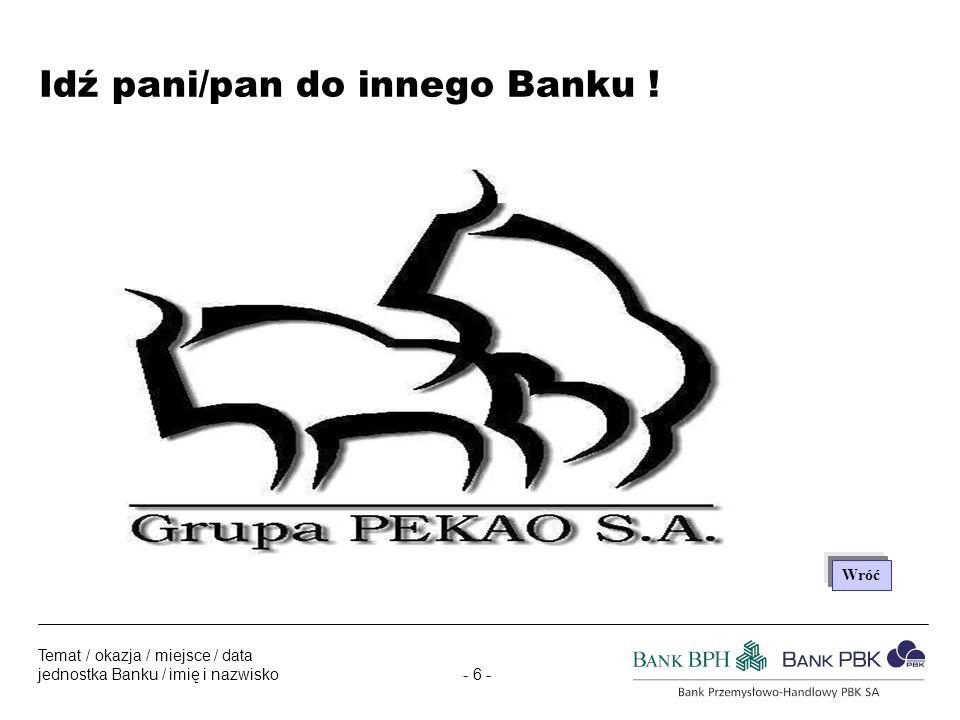 - 6 - Temat / okazja / miejsce / data jednostka Banku / imię i nazwisko Idź pani/pan do innego Banku .