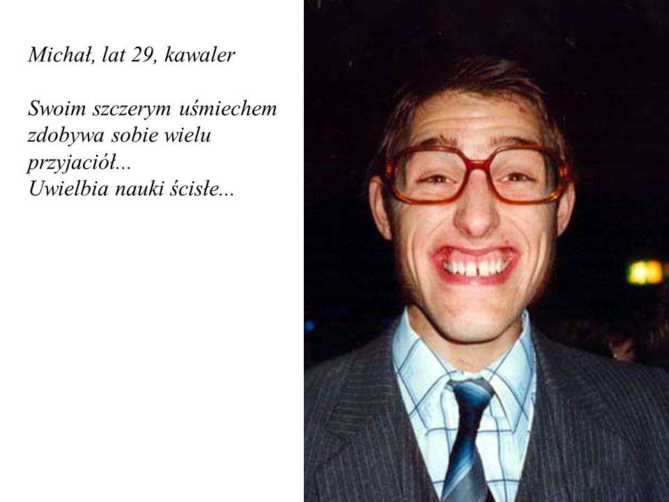 Michał, lat 29, kawaler Swoim szczerym uśmiechem zdobywa sobie wielu przyjaciół... Uwielbia nauki ścisłe...