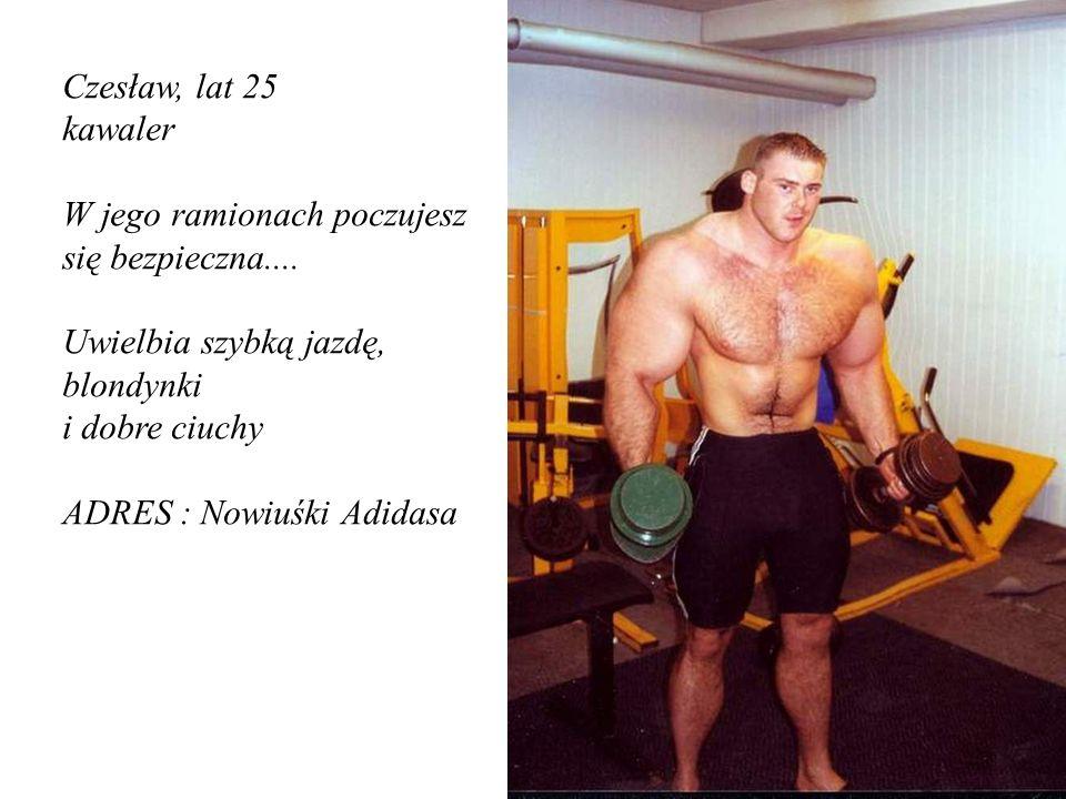 Czesław, lat 25 kawaler W jego ramionach poczujesz się bezpieczna.... Uwielbia szybką jazdę, blondynki i dobre ciuchy ADRES : Nowiuśki Adidasa