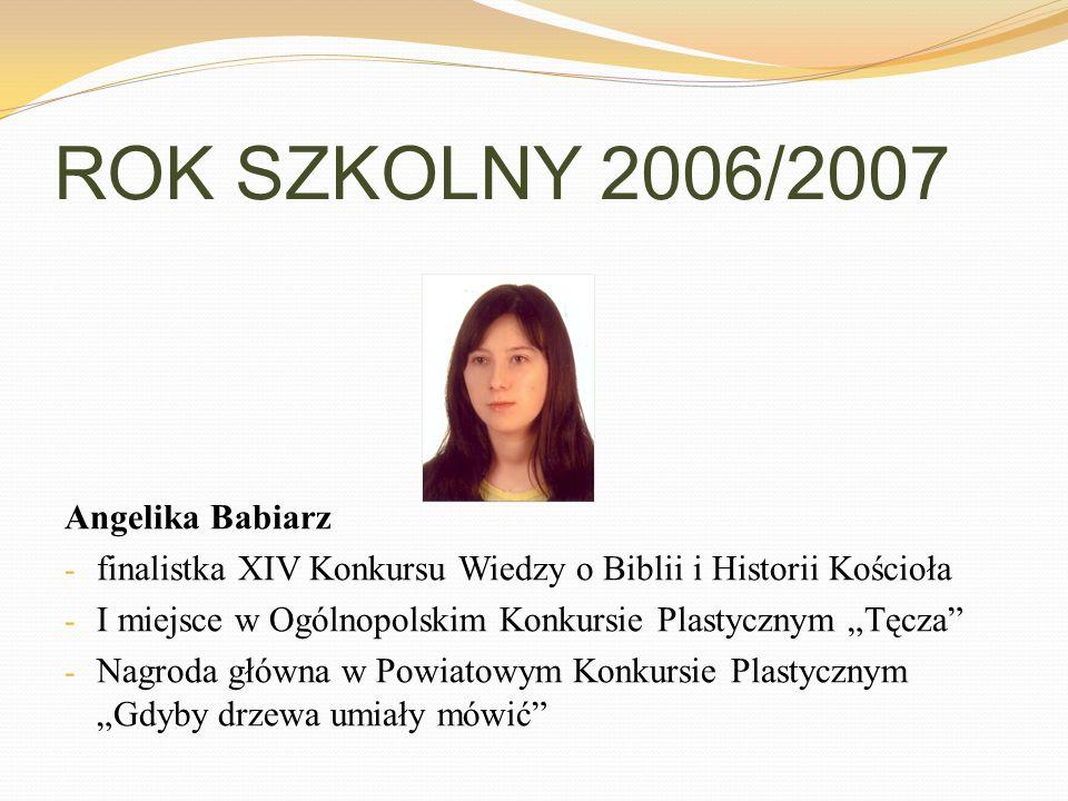 ROK SZKOLNY 2006/2007 Angelika Babiarz - finalistka XIV Konkursu Wiedzy o Biblii i Historii Kościoła - I miejsce w Ogólnopolskim Konkursie Plastycznym