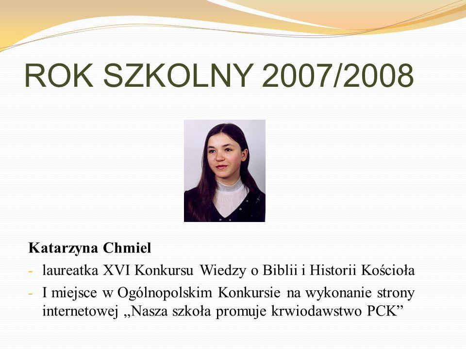 ROK SZKOLNY 2007/2008 Katarzyna Chmiel - laureatka XVI Konkursu Wiedzy o Biblii i Historii Kościoła - I miejsce w Ogólnopolskim Konkursie na wykonanie