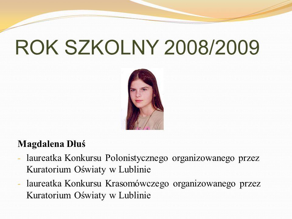 ROK SZKOLNY 2008/2009 Magdalena Dłuś - laureatka Konkursu Polonistycznego organizowanego przez Kuratorium Oświaty w Lublinie - laureatka Konkursu Kras