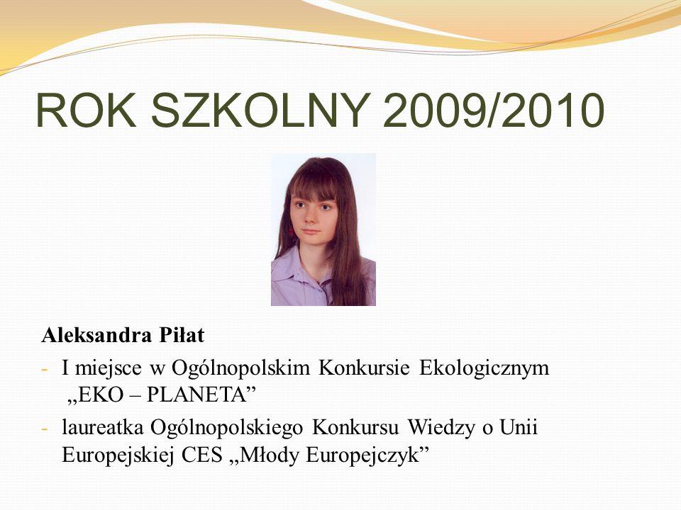 ROK SZKOLNY 2009/2010 Aleksandra Piłat - I miejsce w Ogólnopolskim Konkursie Ekologicznym EKO – PLANETA - laureatka Ogólnopolskiego Konkursu Wiedzy o