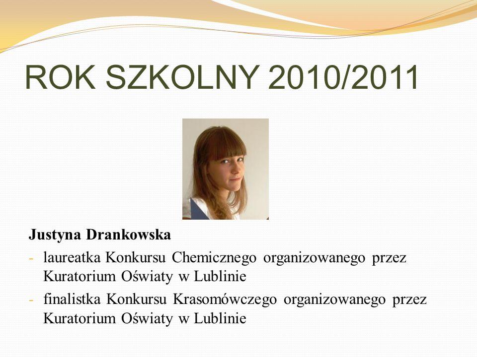 ROK SZKOLNY 2010/2011 Justyna Drankowska - laureatka Konkursu Chemicznego organizowanego przez Kuratorium Oświaty w Lublinie - finalistka Konkursu Kra