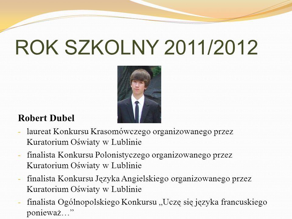 ROK SZKOLNY 2011/2012 Robert Dubel - laureat Konkursu Krasomówczego organizowanego przez Kuratorium Oświaty w Lublinie - finalista Konkursu Polonistyc