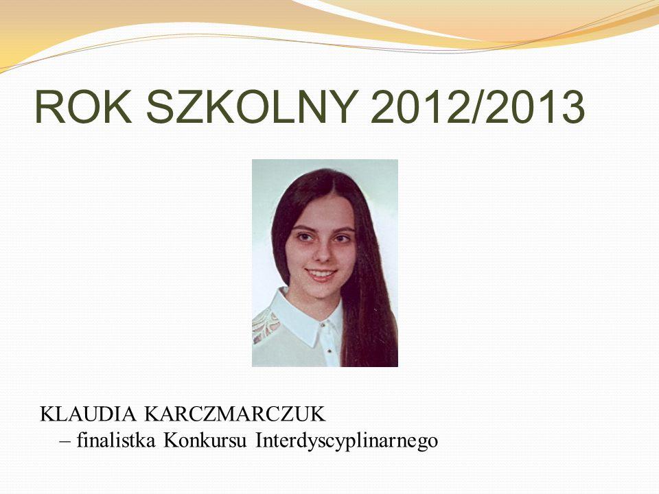 ROK SZKOLNY 2012/2013 KLAUDIA KARCZMARCZUK – finalistka Konkursu Interdyscyplinarnego