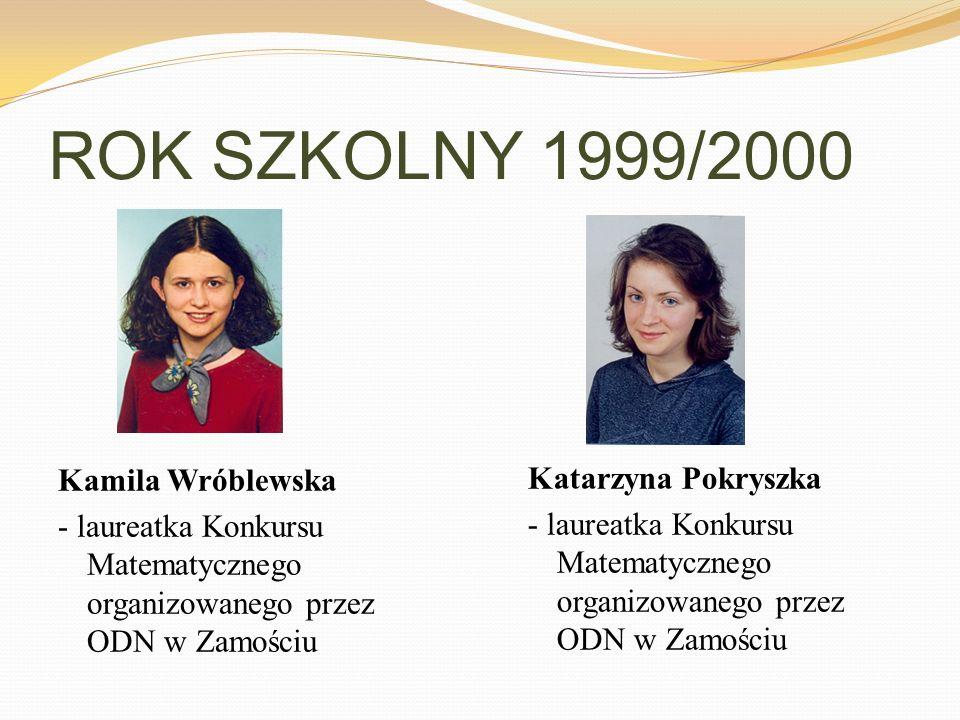 ROK SZKOLNY 1999/2000 Kamila Wróblewska - laureatka Konkursu Matematycznego organizowanego przez ODN w Zamościu Katarzyna Pokryszka - laureatka Konkur