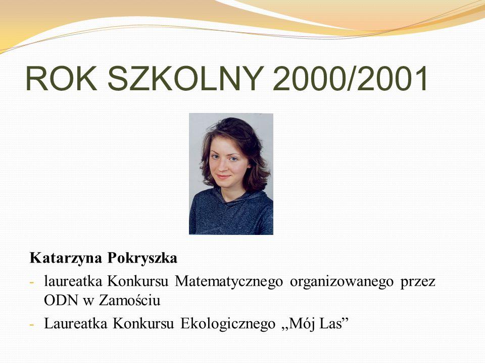 ROK SZKOLNY 2000/2001 Katarzyna Pokryszka - laureatka Konkursu Matematycznego organizowanego przez ODN w Zamościu - Laureatka Konkursu Ekologicznego M